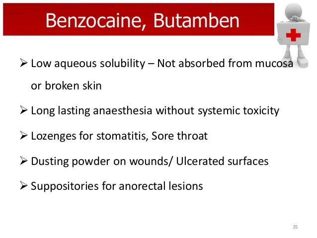 Benzocaine, Butamben  Low aqueous solubility – Not absorbed from mucosa or broken skin  Long lasting anaesthesia without...
