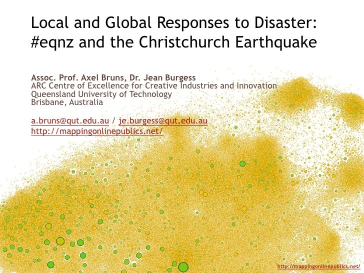 Local and Global Responses to Disaster:#eqnz and the Christchurch EarthquakeAssoc. Prof. Axel Bruns, Dr. Jean BurgessARC C...