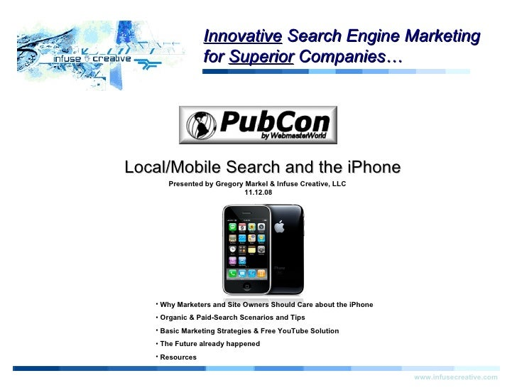 Start Local/Mobile Search and the iPhone www.infusecreative.com Click for more information. Presented by Gregory Markel & ...