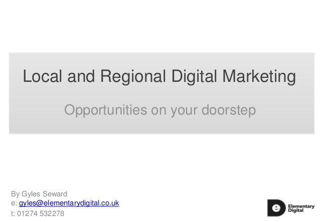 Local and Regional Digital Marketing Opportunities on your doorstep  By Gyles Seward e: gyles@elementarydigital.co.uk t: 0...