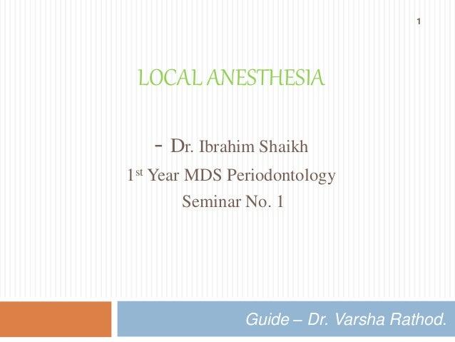 LOCAL ANESTHESIA  - Dr. Ibrahim Shaikh  1st Year MDS Periodontology  Seminar No. 1  1  Guide – Dr. Varsha Rathod.