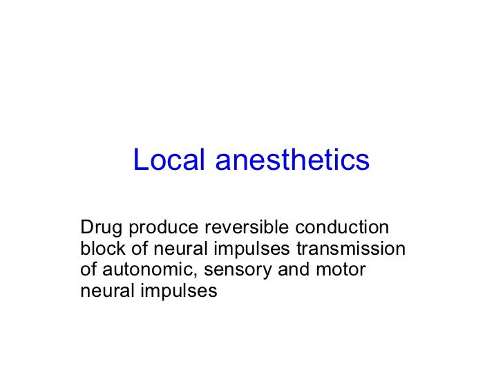 Local anesthetics Drug produce reversible conduction block of neural impulses transmission of autonomic, sensory and motor...