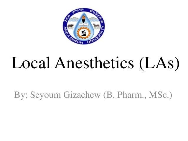 Local Anesthetics (LAs) By: Seyoum Gizachew (B. Pharm., MSc.)