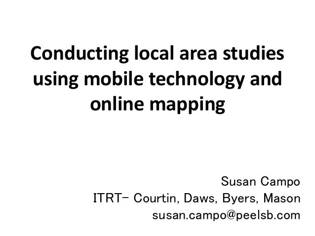Conducting local area studies using mobile technology and online mapping Susan Campo ITRT- Courtin, Daws, Byers, Mason sus...