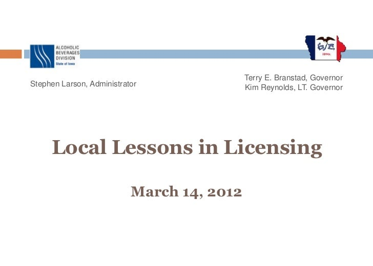 Terry E. Branstad, GovernorStephen Larson, Administrator               Kim Reynolds, LT. Governor     Local Lessons in Lic...
