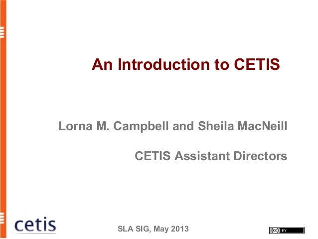 SLA SIG, May 2013An Introduction to CETISLorna M. Campbell and Sheila MacNeillCETIS Assistant Directors