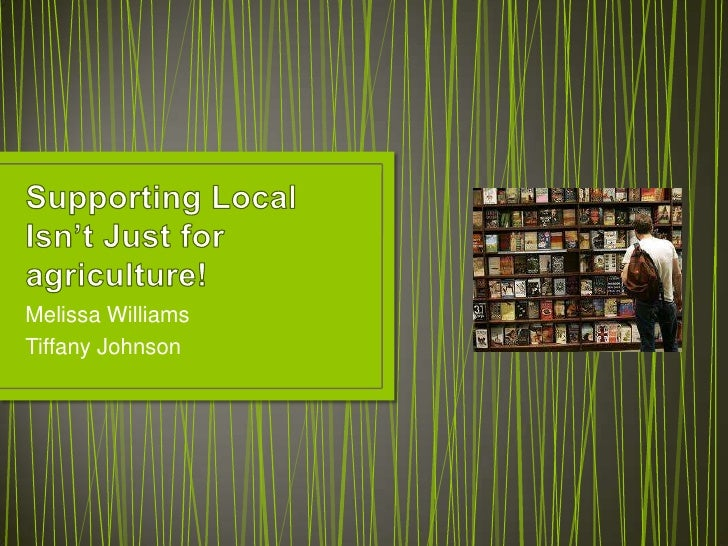 Supporting Local Isn't Just for agriculture!<br />Melissa Williams<br />Tiffany Johnson<br />
