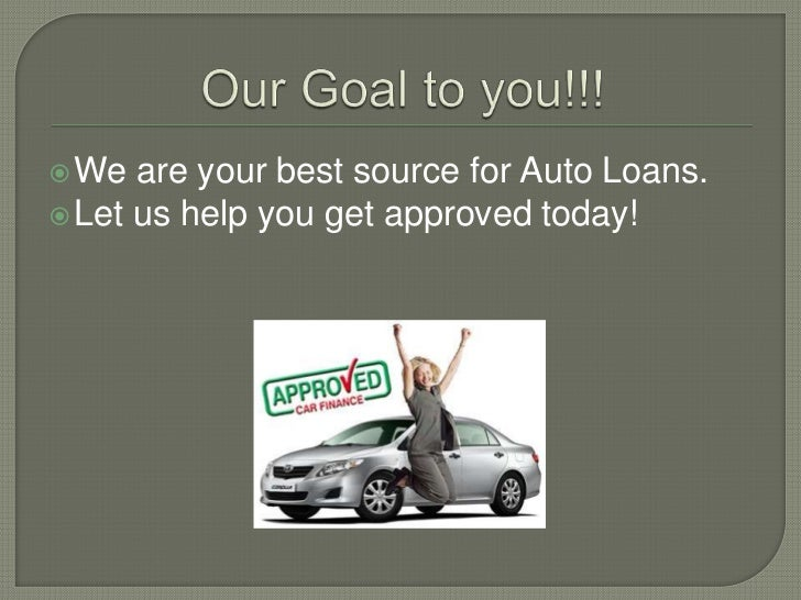 Our Goal to you!!!<br />We are your best source for Auto Loans.<br />Let us help you get approved today!<br />