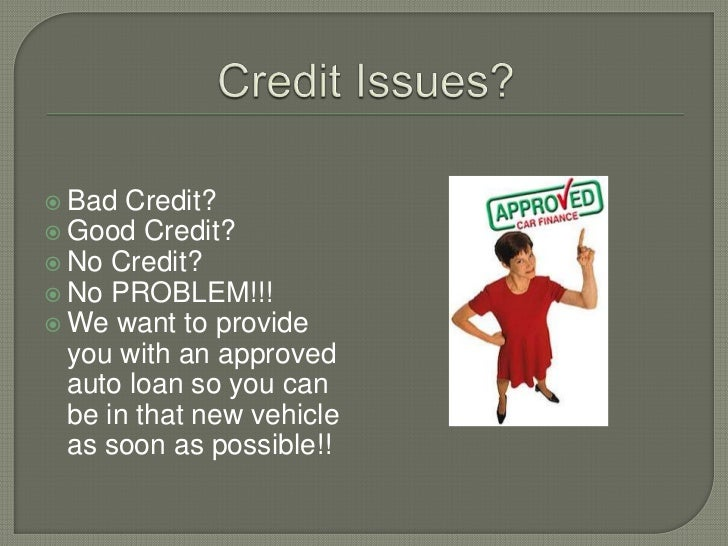 Credit Issues?<br />Bad Credit?<br />Good Credit?<br />No Credit?<br />No PROBLEM!!!<br />We want to provide you with an a...
