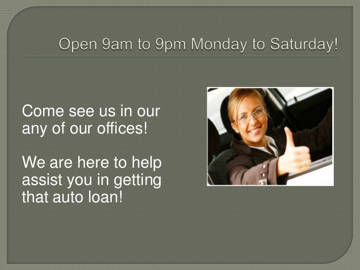 Open 9am to 9pm Monday to Saturday!<br />Come see us in our<br />any of our offices!<br />We are here to help <br />assist...