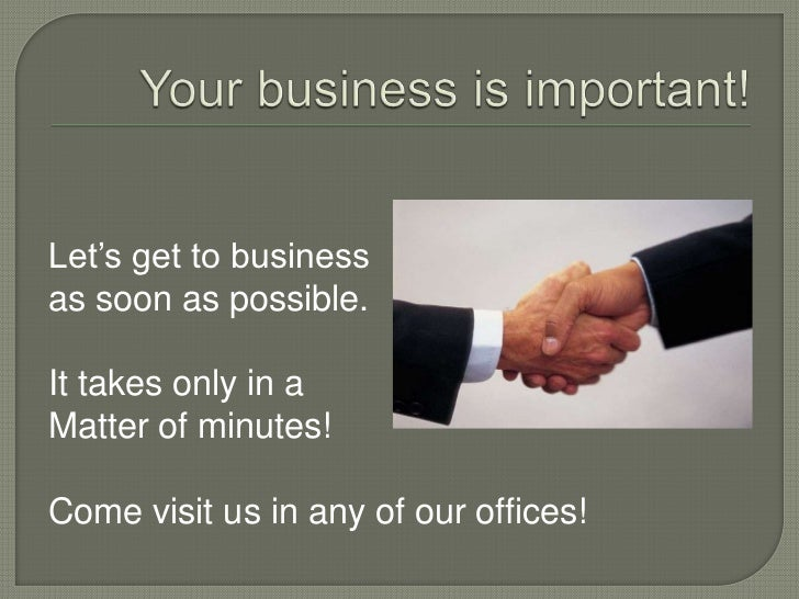 Your business is important!<br />Let's get to business<br />as soon as possible.<br />It takes only in a <br />Matter of m...