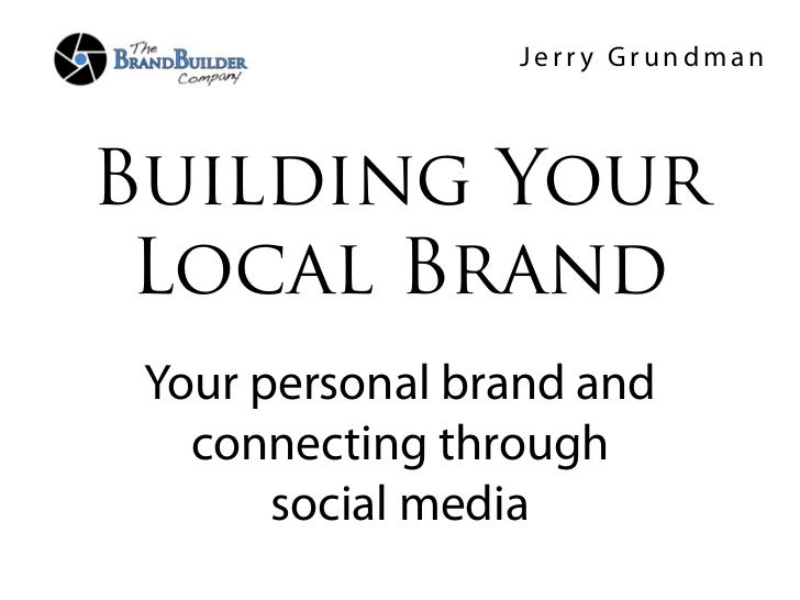 Jerry GrundmanBuilding Your Local Brand Your personal brand and   connecting through       social media