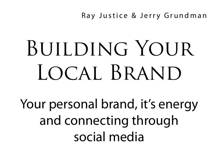 Ray Justice & Jerry GrundmanBuilding Your Local BrandYour personal brand, it's energy   and connecting through         soc...