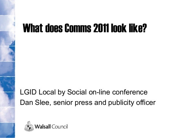 What does Comms 2011 look like? LGID Local by Social on-line conference Dan Slee, senior press and publicity officer