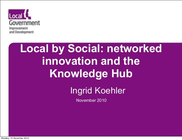 Local by Social: networked innovation and the Knowledge Hub Ingrid Koehler November 2010 Monday, 15 November 2010