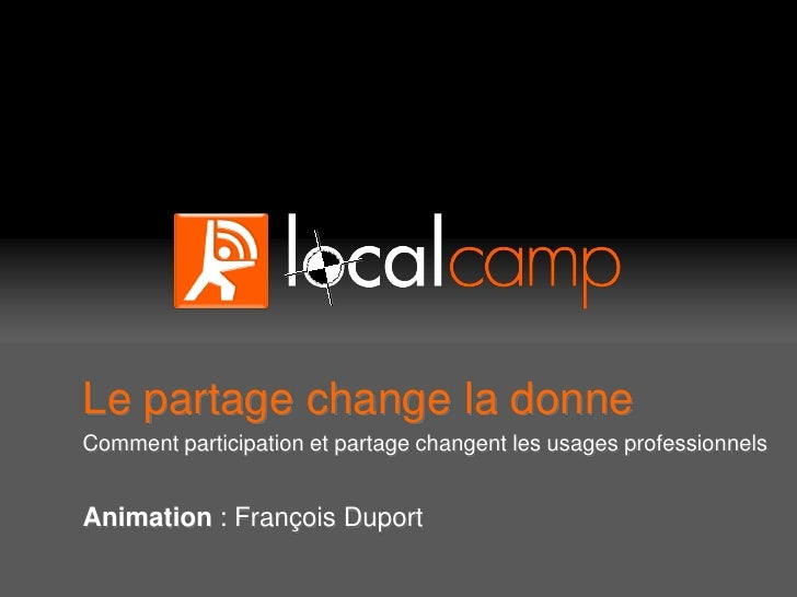 Le partage change la donne Comment participation et partage changent les usages professionnels   Animation : François Dupo...