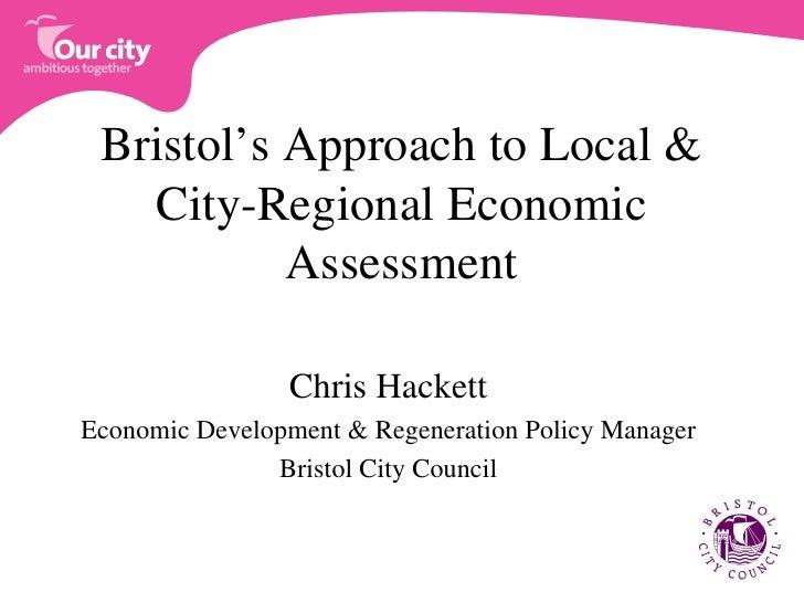 Bristol's Approach to Local & City-Regional Economic Assessment <ul><li>Chris Hackett </li></ul><ul><li>Economic Developme...