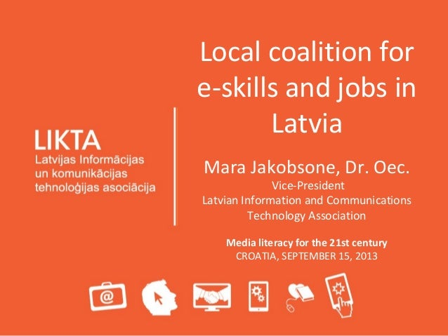 Local coalition for e-skills and jobs in Latvia Mara Jakobsone, Dr. Oec. Vice-President Latvian Information and Communicat...