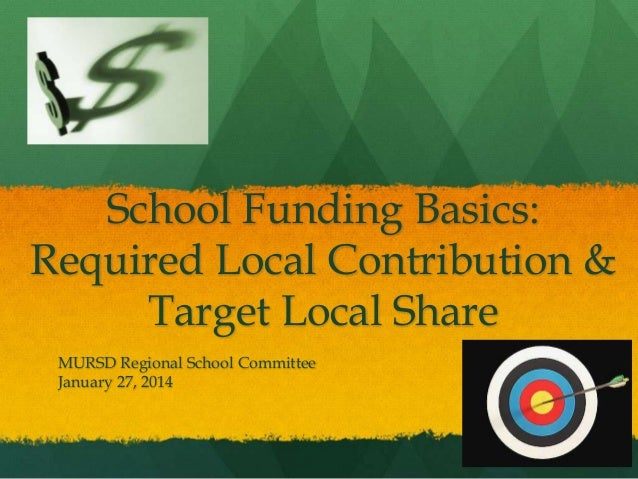School Funding Basics: Required Local Contribution & Target Local Share MURSD Regional School Committee January 27, 2014