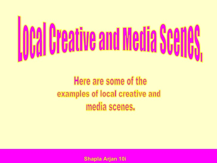 Local Creative and Media Scenes. Here are some of the  examples of local creative and media scenes. Shapla Arjan 10i