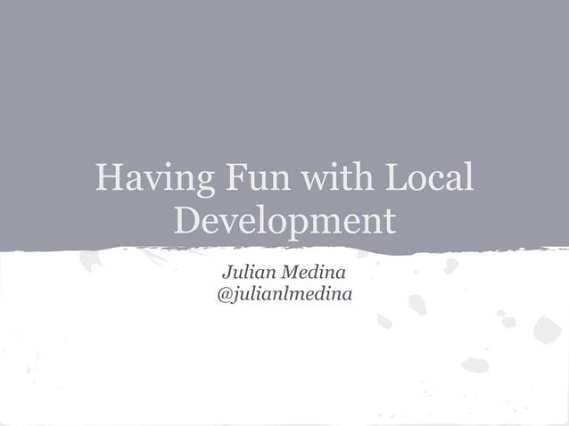 Having Fun with LocalDevelopmentJulian Medina@julianlmedina