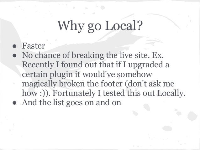 Why go Local?● Faster● No chance of breaking the live site. Ex.Recently I found out that if I upgraded acertain plugin it ...