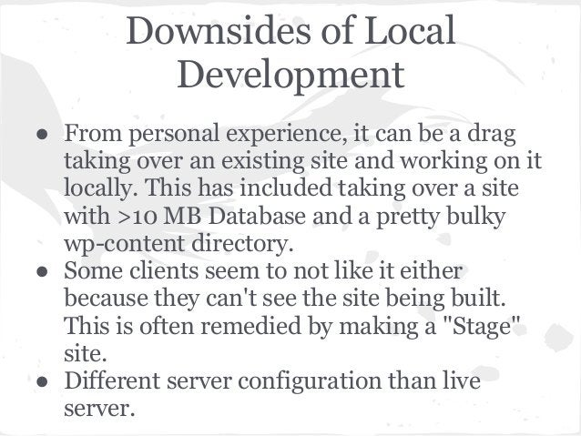 Downsides of LocalDevelopment● From personal experience, it can be a dragtaking over an existing site and working on itloc...