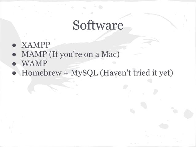 Software● XAMPP● MAMP (If youre on a Mac)● WAMP● Homebrew + MySQL (Havent tried it yet)