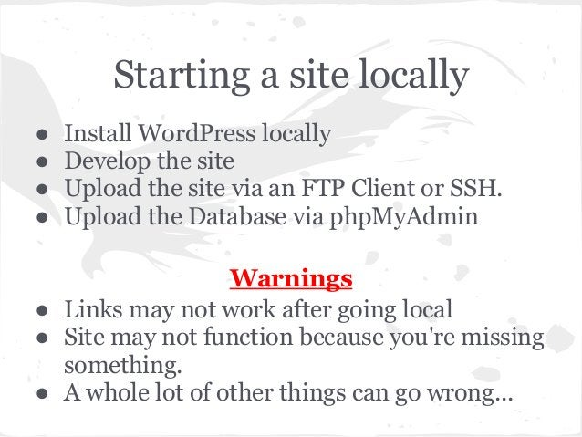 Starting a site locally● Install WordPress locally● Develop the site● Upload the site via an FTP Client or SSH.● Upload th...
