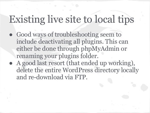 Existing live site to local tips● Good ways of troubleshooting seem toinclude deactivating all plugins. This caneither be ...