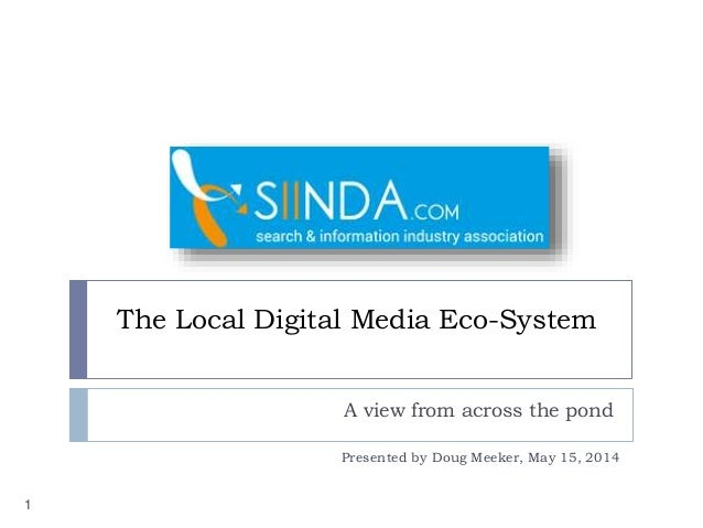 The Local Digital Media Eco-System A view from across the pond 1 Presented by Doug Meeker, May 15, 2014