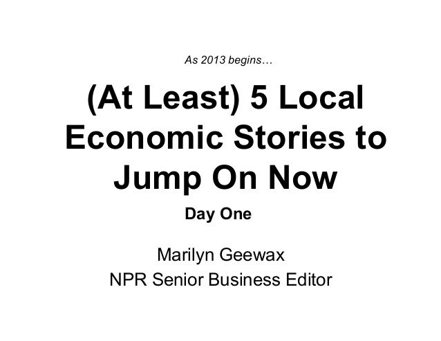 As 2013 begins… (At Least) 5 LocalEconomic Stories to   Jump On Now          Day One      Marilyn Geewax  NPR Senior Busin...