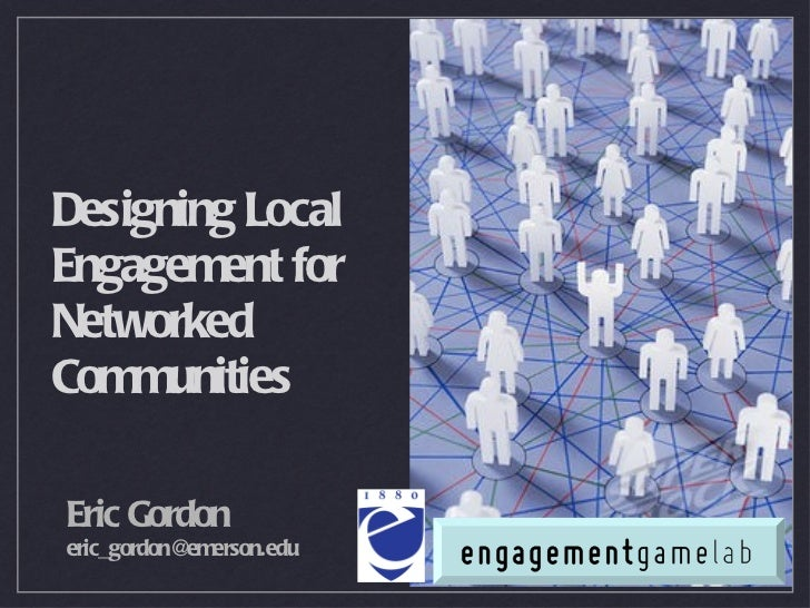 <ul><li>Eric Gordon  </li></ul><ul><li>[email_address] </li></ul>Designing Local Engagement for Networked Communities