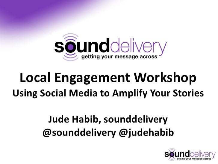 Local Engagement WorkshopUsing Social Media to Amplify Your Stories       Jude Habib, sounddelivery      @sounddelivery @j...