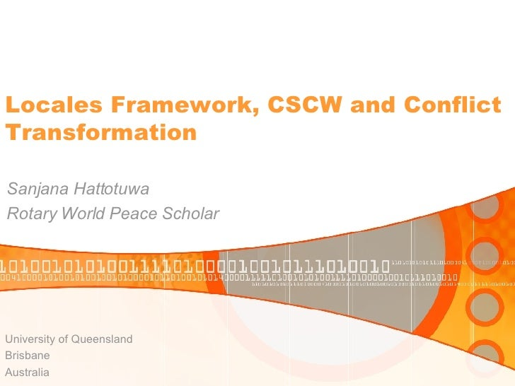 Locales Framework, CSCW and Conflict Transformation  Sanjana Hattotuwa Rotary World Peace Scholar     University of Queens...