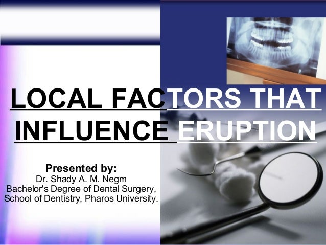 LOCAL FACTORS THAT INFLUENCE ERUPTION          Presented by:       Dr. Shady A. M. NegmBachelors Degree of Dental Surgery,...