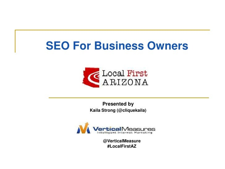 SEO For Business Owners<br />Presented by <br />Kaila Strong (@cliquekaila)<br />@VerticalMeasure<br />#LocalFirstAZ<br />