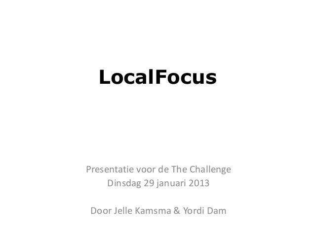 LocalFocusPresentatie voor de The Challenge     Dinsdag 29 januari 2013 Door Jelle Kamsma & Yordi Dam
