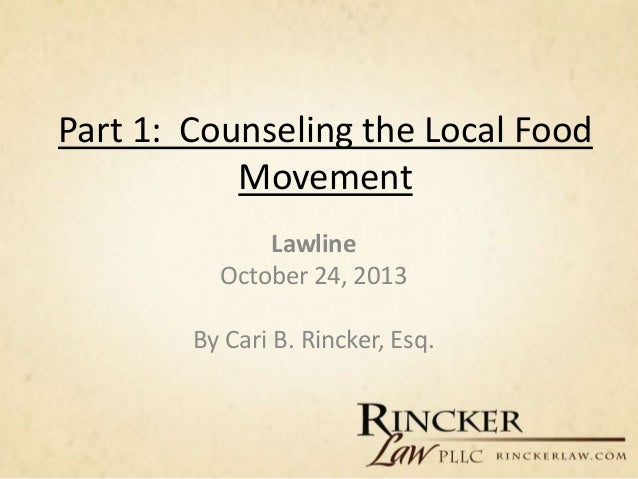 Part 1: Counseling the Local Food Movement Lawline October 24, 2013 By Cari B. Rincker, Esq.