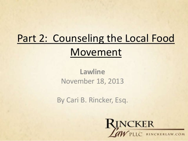 Part 2: Counseling the Local Food Movement Lawline November 18, 2013 By Cari B. Rincker, Esq.
