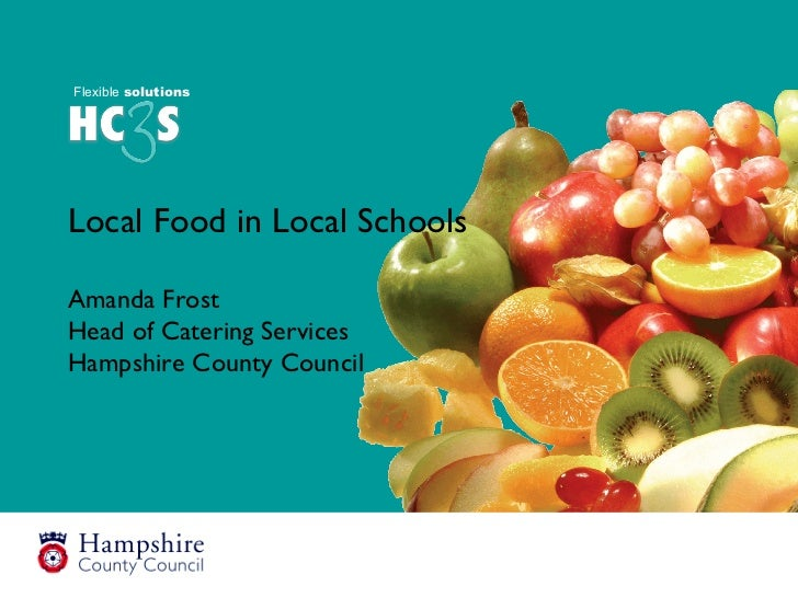 Local Food in Local Schools Amanda Frost Head of Catering Services Hampshire County Council Flexible  solutions