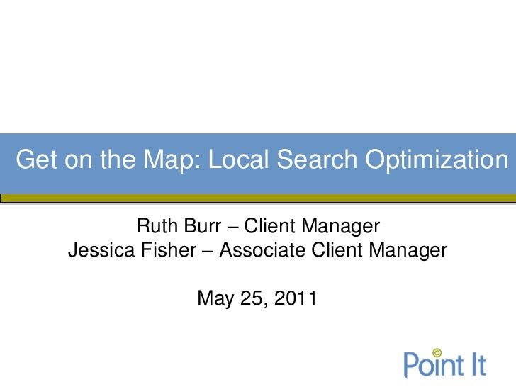 Get on the Map: Local Search Optimization           Ruth Burr – Client Manager    Jessica Fisher – Associate Client Manage...