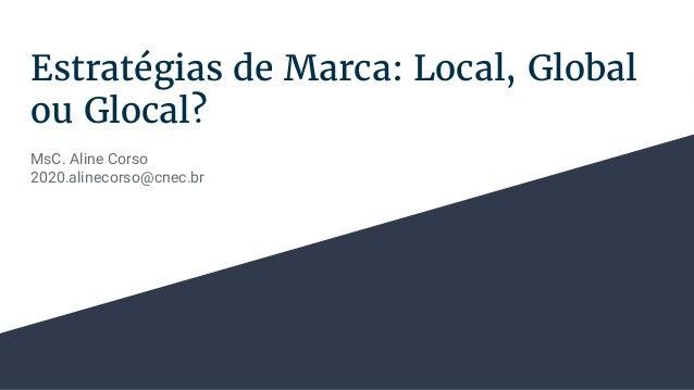 Estratégias de Marca: Local, Global ou Glocal? MsC. Aline Corso 2020.alinecorso@cnec.br