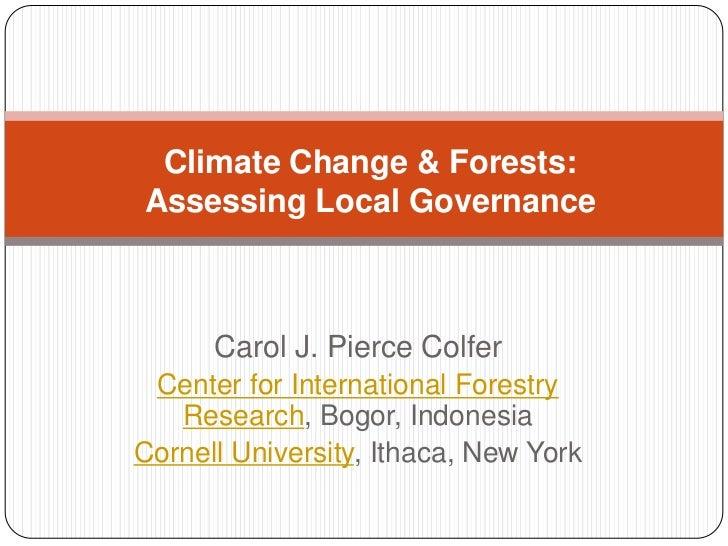 Climate Change & Forests: Assessing Local Governance<br />Carol J. Pierce Colfer<br />Center for International Forestry Re...