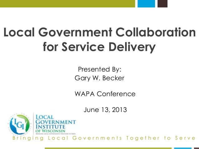 Local Government Collaboration  for Service Delivery  Presented By:  Gary W. Becker  WAPA Conference  June 13, 2013  B r i...