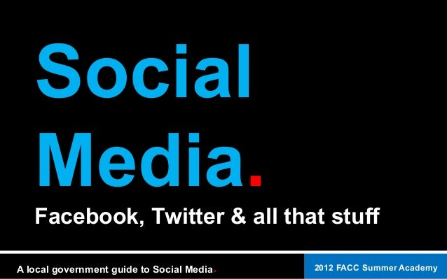 2012 FACC Summer AcademyA local government guide to Social Media. Social Media.Facebook, Twitter & all that stuff