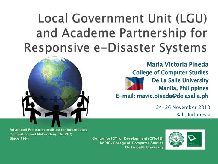 Local Government Unit (LGU) and Academe Partnership for Responsive e-Disaster Systems <br />Maria Victoria Pineda<br />Col...