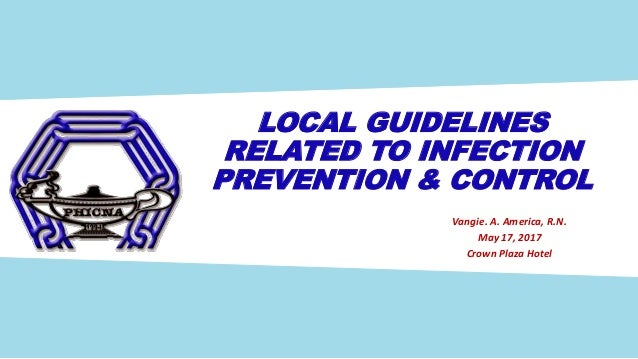 LOCAL GUIDELINES RELATED TO INFECTION PREVENTION & CONTROL Vangie. A. America, R.N. May 17, 2017 Crown Plaza Hotel