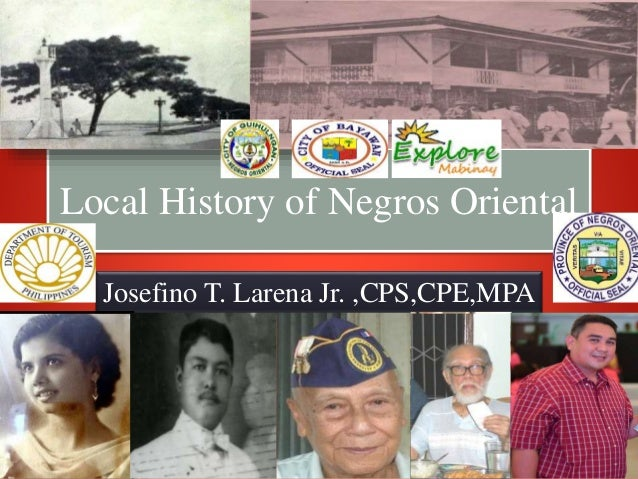 Local History of Negros Oriental Josefino T. Larena Jr. ,CPS,CPE,MPA