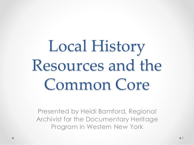 Local History Resources and the Common Core Presented by Heidi Bamford, Regional Archivist for the Documentary Heritage Pr...